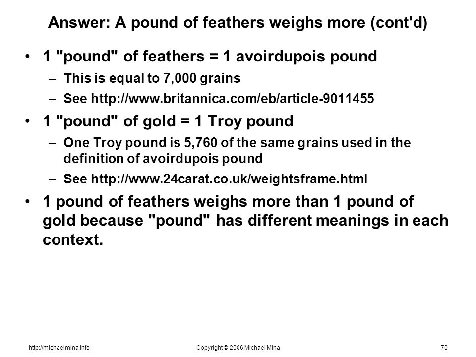 http://michaelmina.infoCopyright © 2006 Michael Mina70 Answer: A pound of feathers weighs more (cont'd) 1