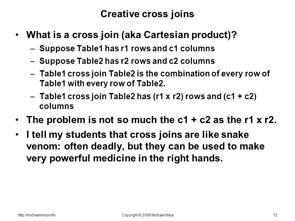 http://michaelmina.infoCopyright © 2006 Michael Mina72 Creative cross joins What is a cross join (aka Cartesian product)? –Suppose Table1 has r1 rows