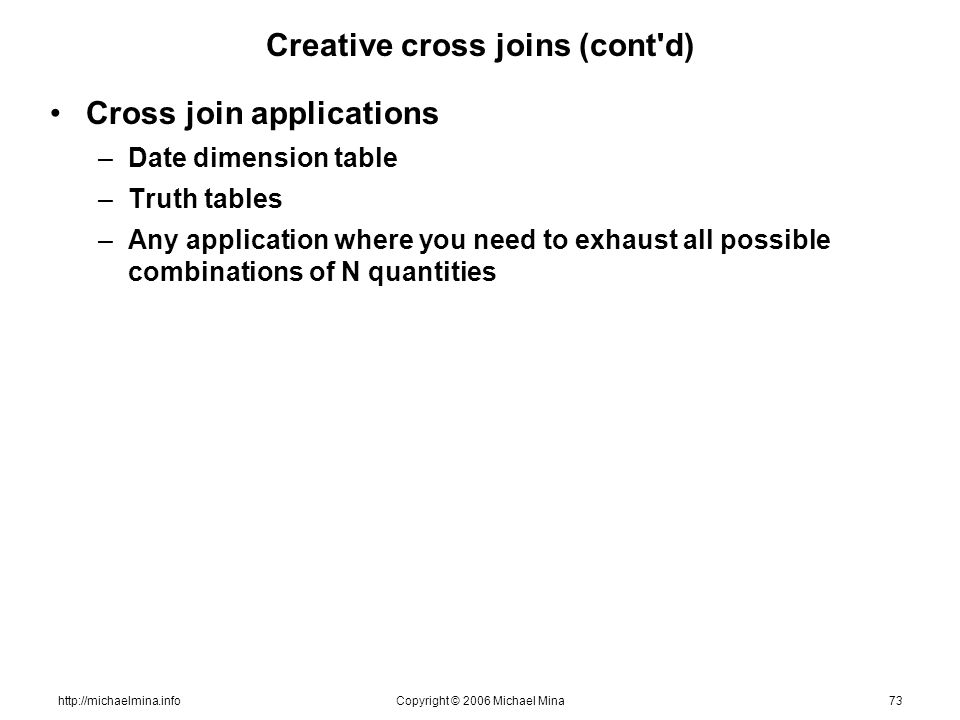 http://michaelmina.infoCopyright © 2006 Michael Mina73 Creative cross joins (cont'd) Cross join applications –Date dimension table –Truth tables –Any