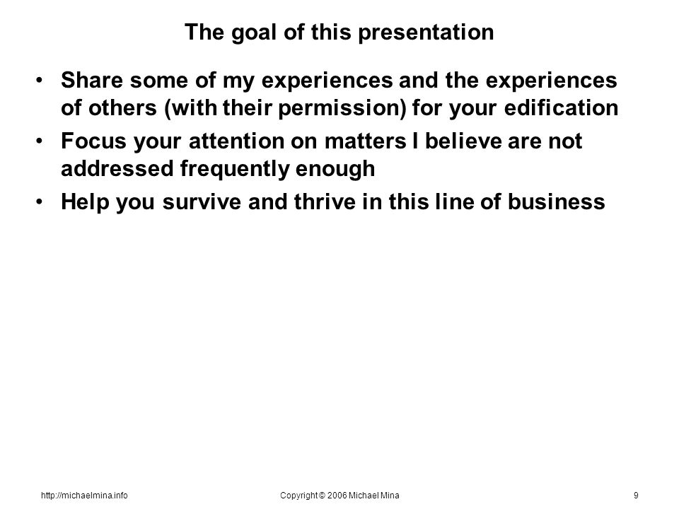 http://michaelmina.infoCopyright © 2006 Michael Mina9 The goal of this presentation Share some of my experiences and the experiences of others (with t