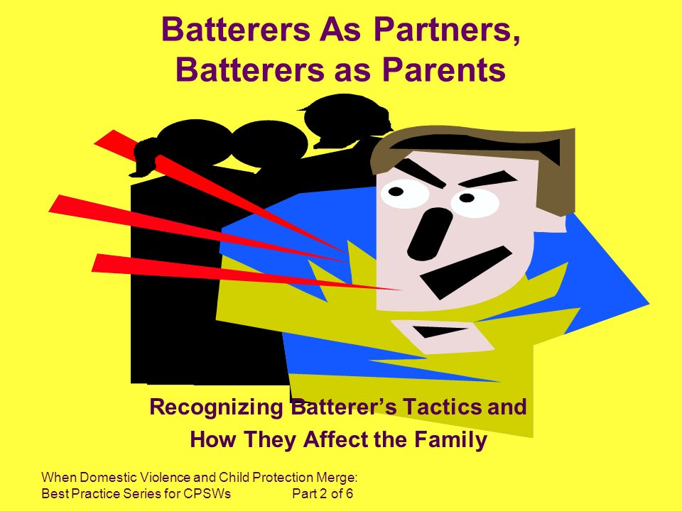 When Domestic Violence and Child Protection Merge: Best Practice Series for CPSWs Part 2 of 6 Batterers As Partners, Batterers as Parents Recognizing Batterers Tactics and How They Affect the Family