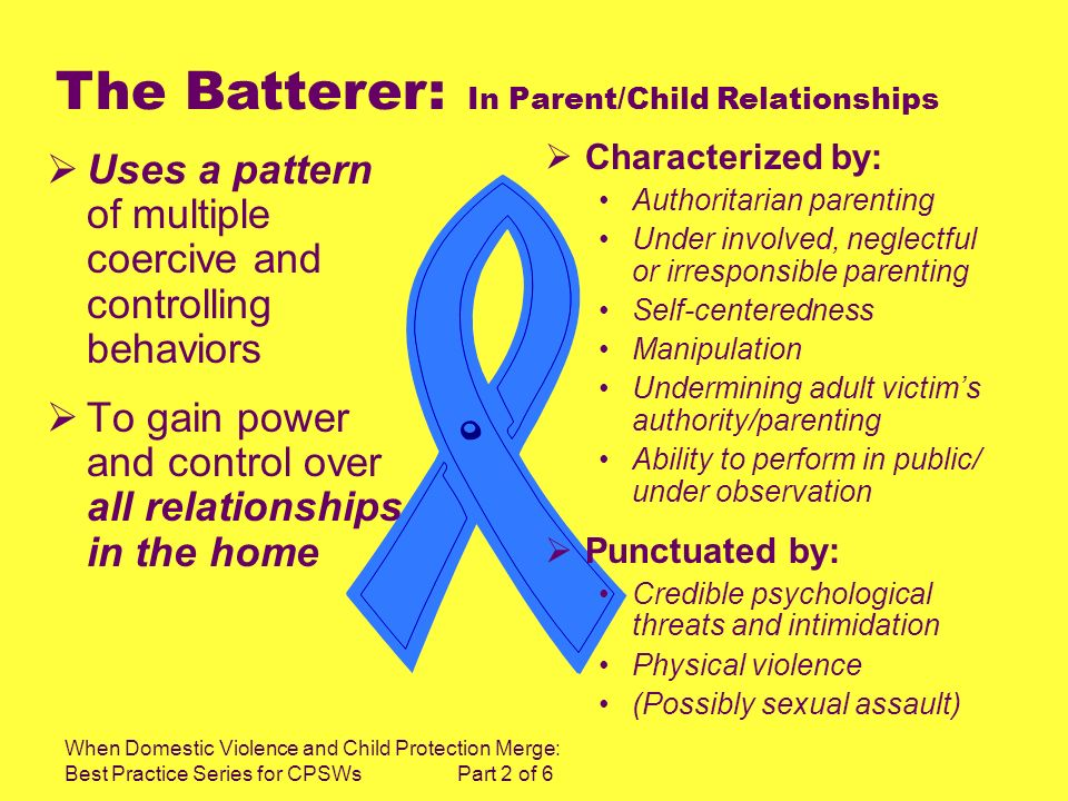 When Domestic Violence and Child Protection Merge: Best Practice Series for CPSWs Part 2 of 6 Uses a pattern of multiple coercive and controlling behaviors To gain power and control over all relationships in the home Characterized by: Authoritarian parenting Under involved, neglectful or irresponsible parenting Self-centeredness Manipulation Undermining adult victims authority/parenting Ability to perform in public/ under observation Punctuated by: Credible psychological threats and intimidation Physical violence (Possibly sexual assault) The Batterer: In Parent/Child Relationships