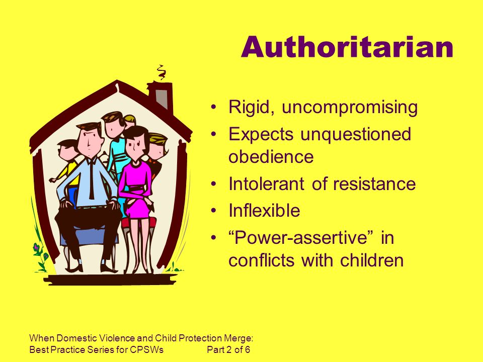 When Domestic Violence and Child Protection Merge: Best Practice Series for CPSWs Part 2 of 6 Authoritarian Rigid, uncompromising Expects unquestioned obedience Intolerant of resistance Inflexible Power-assertive in conflicts with children