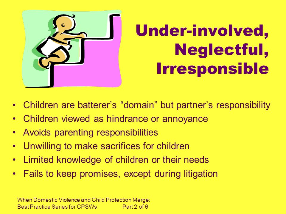 When Domestic Violence and Child Protection Merge: Best Practice Series for CPSWs Part 2 of 6 Under-involved, Neglectful, Irresponsible Children are batterers domain but partners responsibility Children viewed as hindrance or annoyance Avoids parenting responsibilities Unwilling to make sacrifices for children Limited knowledge of children or their needs Fails to keep promises, except during litigation