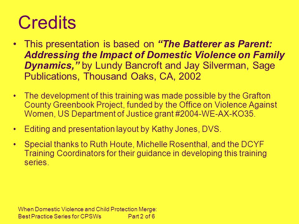 When Domestic Violence and Child Protection Merge: Best Practice Series for CPSWs Part 2 of 6 Credits This presentation is based on The Batterer as Parent: Addressing the Impact of Domestic Violence on Family Dynamics, by Lundy Bancroft and Jay Silverman, Sage Publications, Thousand Oaks, CA, 2002 The development of this training was made possible by the Grafton County Greenbook Project, funded by the Office on Violence Against Women, US Department of Justice grant #2004-WE-AX-KO35.