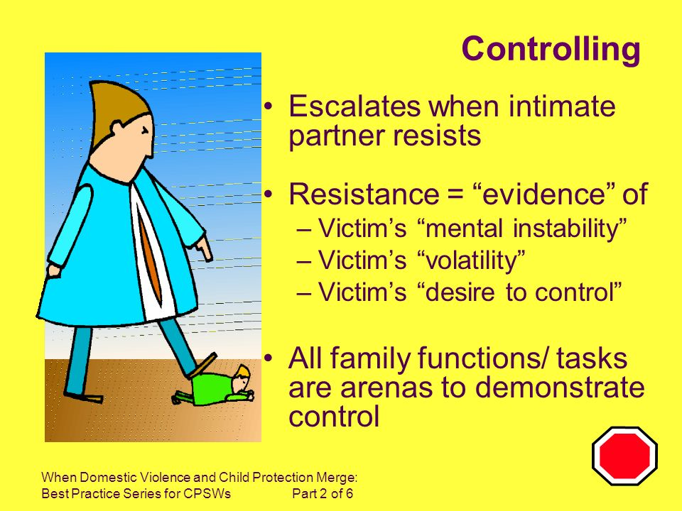 When Domestic Violence and Child Protection Merge: Best Practice Series for CPSWs Part 2 of 6 Controlling Escalates when intimate partner resists Resistance = evidence of –Victims mental instability –Victims volatility –Victims desire to control All family functions/ tasks are arenas to demonstrate control
