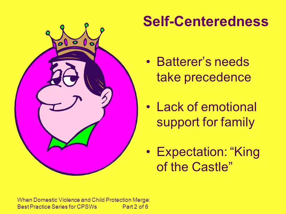 When Domestic Violence and Child Protection Merge: Best Practice Series for CPSWs Part 2 of 6 Self-Centeredness Batterers needs take precedence Lack of emotional support for family Expectation: King of the Castle
