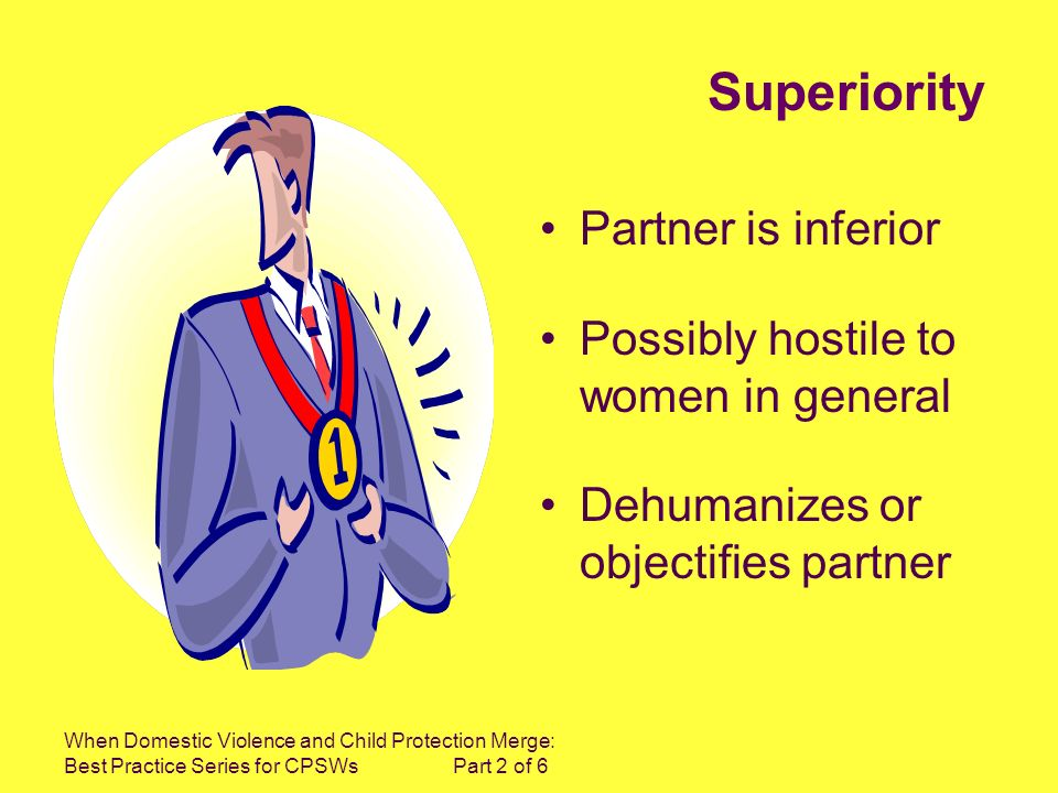 When Domestic Violence and Child Protection Merge: Best Practice Series for CPSWs Part 2 of 6 Superiority Partner is inferior Possibly hostile to women in general Dehumanizes or objectifies partner