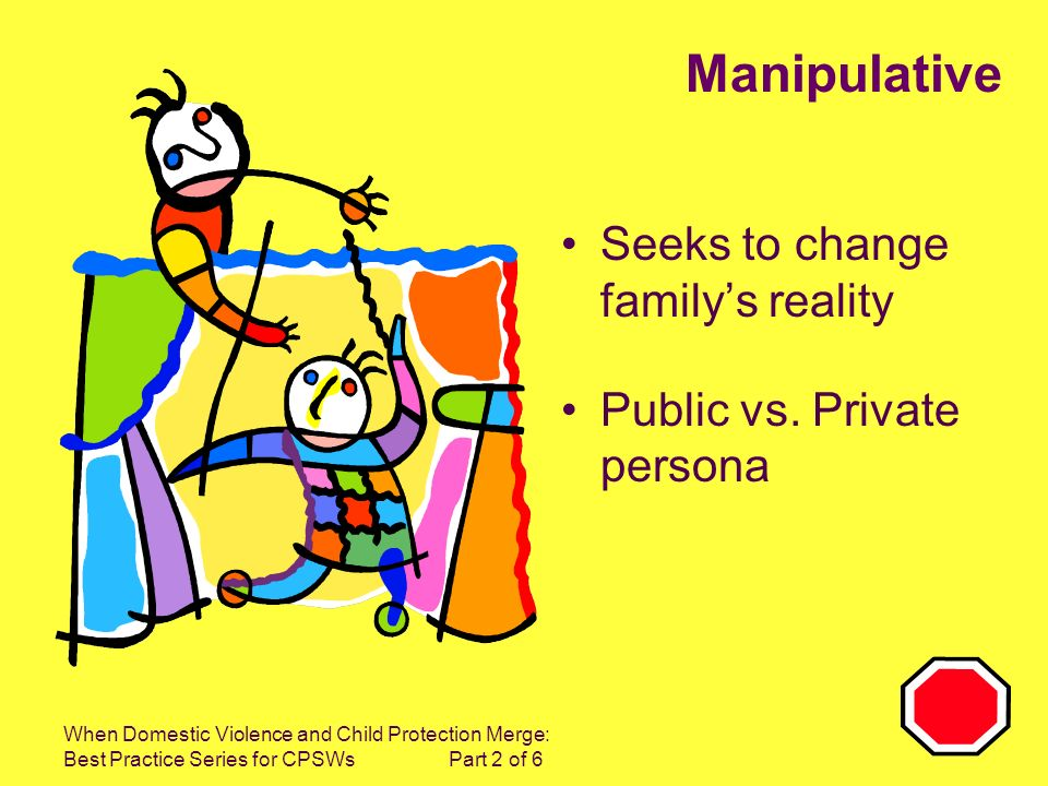 When Domestic Violence and Child Protection Merge: Best Practice Series for CPSWs Part 2 of 6 Manipulative Seeks to change familys reality Public vs.