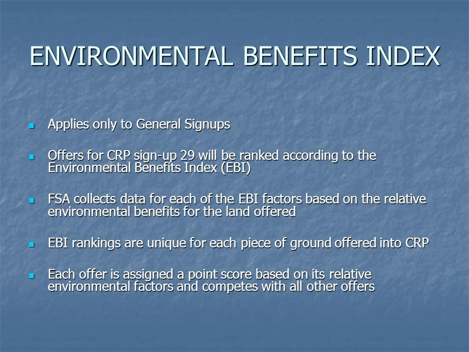ENVIRONMENTAL BENEFITS INDEX Applies only to General Signups Applies only to General Signups Offers for CRP sign-up 29 will be ranked according to the Environmental Benefits Index (EBI) Offers for CRP sign-up 29 will be ranked according to the Environmental Benefits Index (EBI) FSA collects data for each of the EBI factors based on the relative environmental benefits for the land offered FSA collects data for each of the EBI factors based on the relative environmental benefits for the land offered EBI rankings are unique for each piece of ground offered into CRP EBI rankings are unique for each piece of ground offered into CRP Each offer is assigned a point score based on its relative environmental factors and competes with all other offers Each offer is assigned a point score based on its relative environmental factors and competes with all other offers