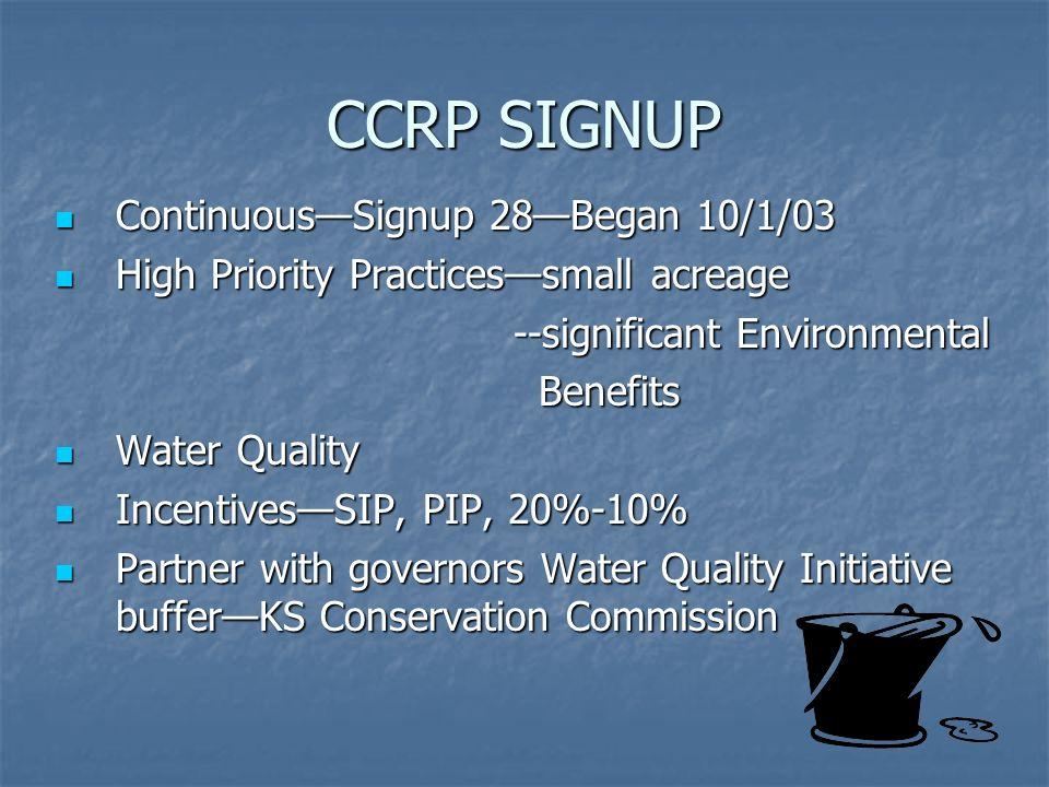 CCRP SIGNUP ContinuousSignup 28Began 10/1/03 ContinuousSignup 28Began 10/1/03 High Priority Practicessmall acreage High Priority Practicessmall acreage --significant Environmental --significant Environmental Benefits Benefits Water Quality Water Quality IncentivesSIP, PIP, 20%-10% IncentivesSIP, PIP, 20%-10% Partner with governors Water Quality Initiative bufferKS Conservation Commission Partner with governors Water Quality Initiative bufferKS Conservation Commission
