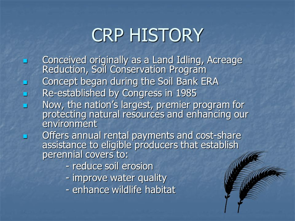 CRP HISTORY Conceived originally as a Land Idling, Acreage Reduction, Soil Conservation Program Conceived originally as a Land Idling, Acreage Reduction, Soil Conservation Program Concept began during the Soil Bank ERA Concept began during the Soil Bank ERA Re-established by Congress in 1985 Re-established by Congress in 1985 Now, the nations largest, premier program for protecting natural resources and enhancing our environment Now, the nations largest, premier program for protecting natural resources and enhancing our environment Offers annual rental payments and cost-share assistance to eligible producers that establish perennial covers to: Offers annual rental payments and cost-share assistance to eligible producers that establish perennial covers to: - reduce soil erosion - reduce soil erosion - improve water quality - improve water quality - enhance wildlife habitat - enhance wildlife habitat
