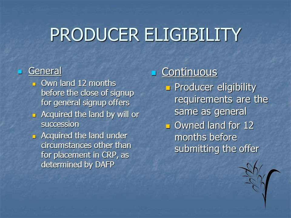 PRODUCER ELIGIBILITY General General Own land 12 months before the close of signup for general signup offers Own land 12 months before the close of signup for general signup offers Acquired the land by will or succession Acquired the land by will or succession Acquired the land under circumstances other than for placement in CRP, as determined by DAFP Acquired the land under circumstances other than for placement in CRP, as determined by DAFP Continuous Continuous Producer eligibility requirements are the same as general Owned land for 12 months before submitting the offer