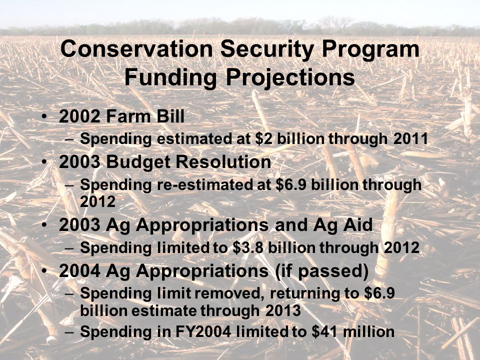 Conservation Security Program Funding Projections 2002 Farm Bill –Spending estimated at $2 billion through 2011 2003 Budget Resolution –Spending re-estimated at $6.9 billion through 2012 2003 Ag Appropriations and Ag Aid –Spending limited to $3.8 billion through 2012 2004 Ag Appropriations (if passed) –Spending limit removed, returning to $6.9 billion estimate through 2013 –Spending in FY2004 limited to $41 million