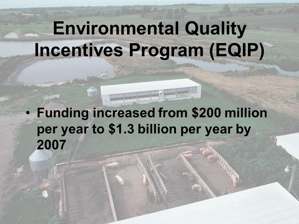 Environmental Quality Incentives Program (EQIP) Funding increased from $200 million per year to $1.3 billion per year by 2007