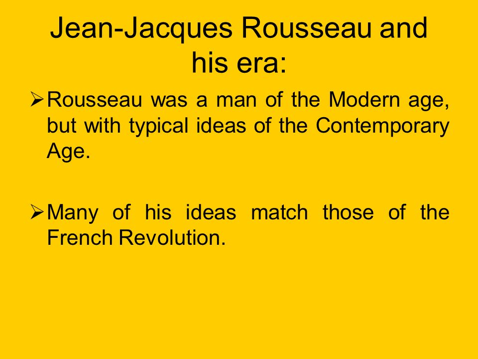 Jean-Jacques Rousseau and his era: Rousseau was a man of the Modern age, but with typical ideas of the Contemporary Age.