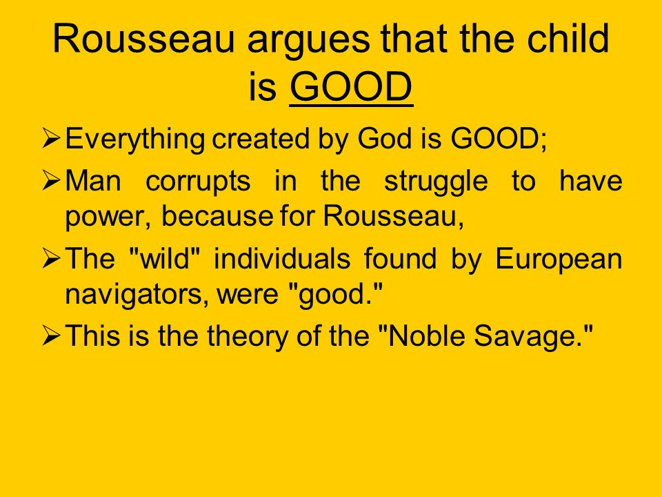 Rousseau argues that the child is GOOD Everything created by God is GOOD; Man corrupts in the struggle to have power, because for Rousseau, The wild individuals found by European navigators, were good. This is the theory of the Noble Savage.