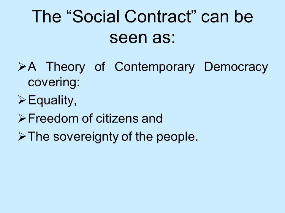 The Social Contract can be seen as: A Theory of Contemporary Democracy covering: Equality, Freedom of citizens and The sovereignty of the people.