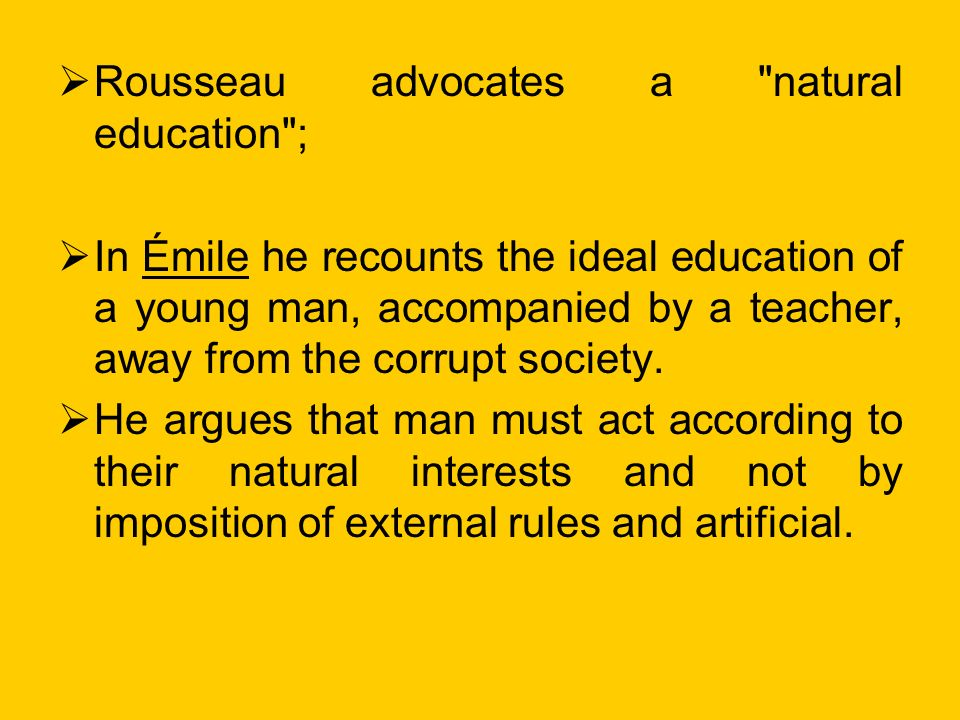 Rousseau advocates a natural education ; In Émile he recounts the ideal education of a young man, accompanied by a teacher, away from the corrupt society.