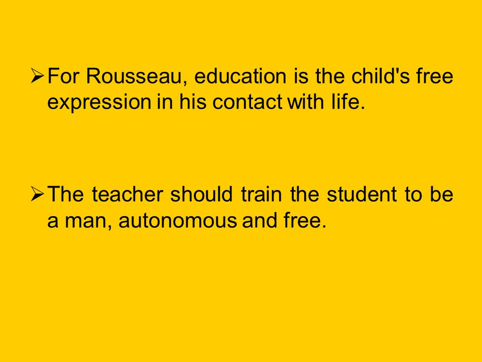 For Rousseau, education is the child s free expression in his contact with life.
