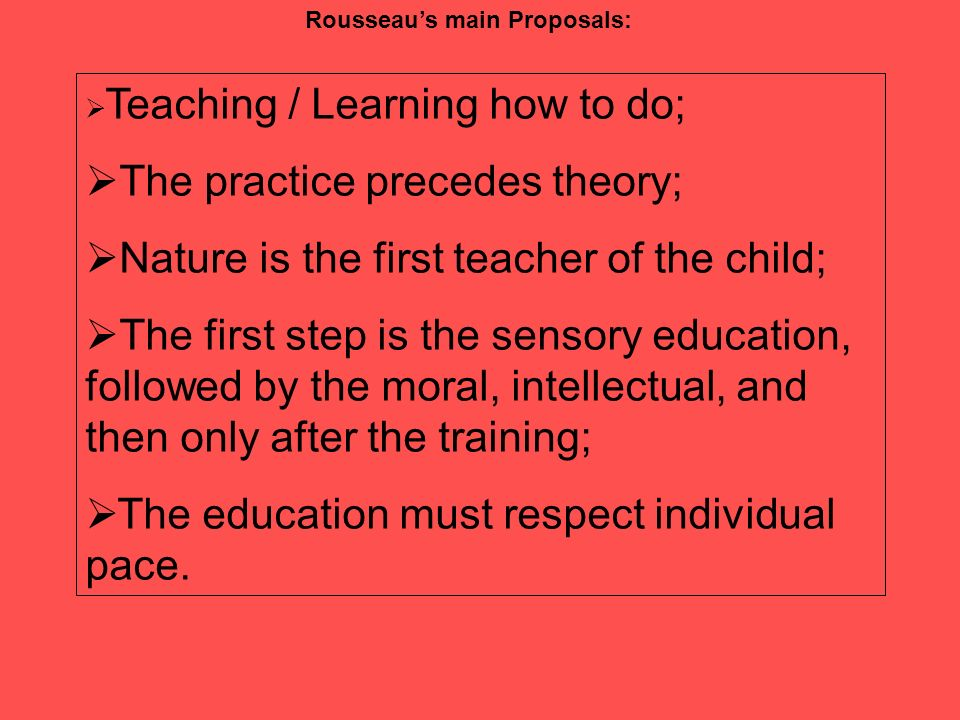 Rousseaus main Proposals: Teaching / Learning how to do; The practice precedes theory; Nature is the first teacher of the child; The first step is the sensory education, followed by the moral, intellectual, and then only after the training; The education must respect individual pace.