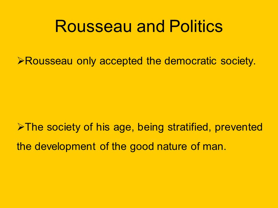 Rousseau and Politics Rousseau only accepted the democratic society.