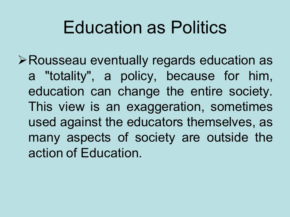 Education as Politics Rousseau eventually regards education as a totality , a policy, because for him, education can change the entire society.
