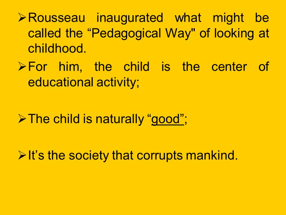 Rousseau inaugurated what might be called the Pedagogical Way of looking at childhood.