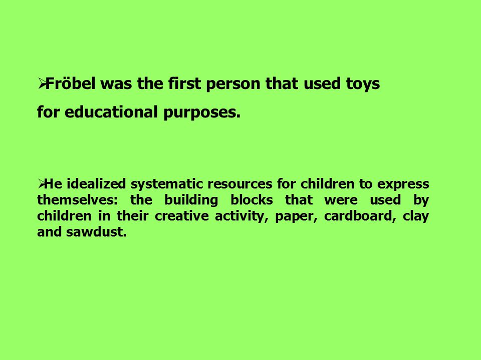 To Frobel humans develop according to these steps: 1- Childhood; 2- Infancy ; 3- Puberty; 4- Youth; 5- Maturity He was concerned in observating children and understanding their development.