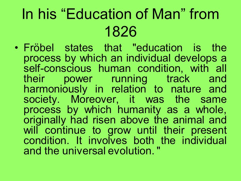 Main categories of educational conceptions of Friedrich Fröbel The pupil must be treated according to his dignity as child of God, within a climate of understanding and freedom; the educator is required to comply with the pupil throughout his integrity.