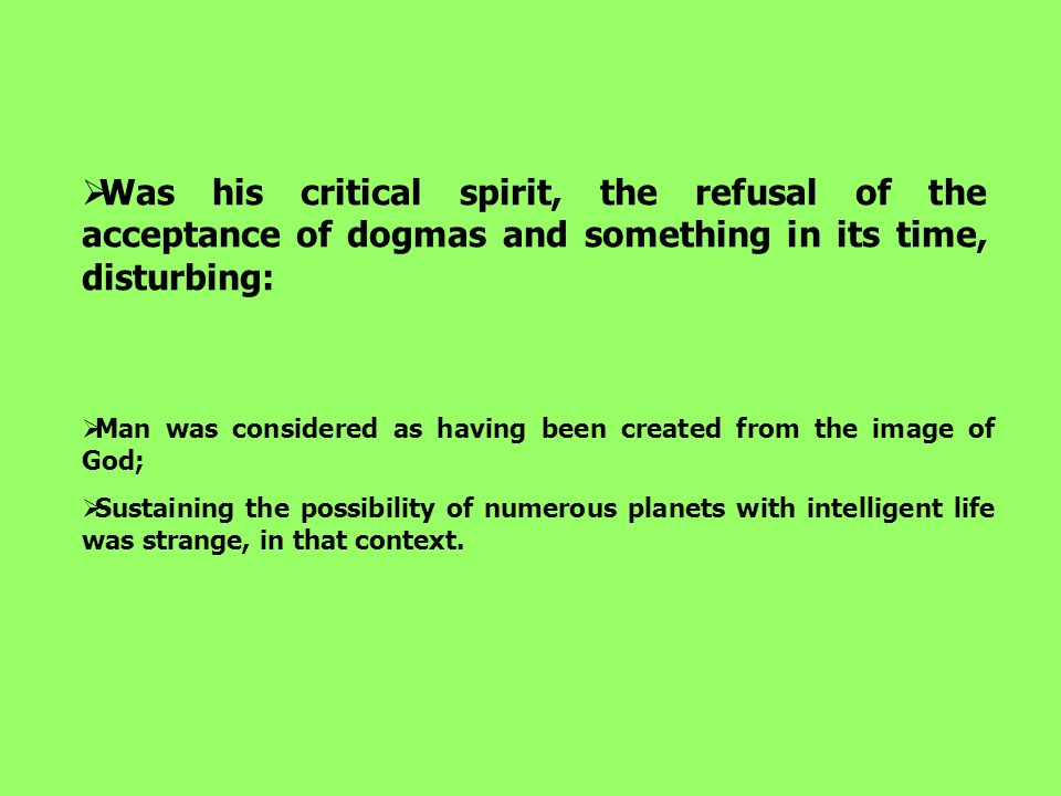 Was his critical spirit, the refusal of the acceptance of dogmas and something in its time, disturbing: Man was considered as having been created from the image of God; Sustaining the possibility of numerous planets with intelligent life was strange, in that context.