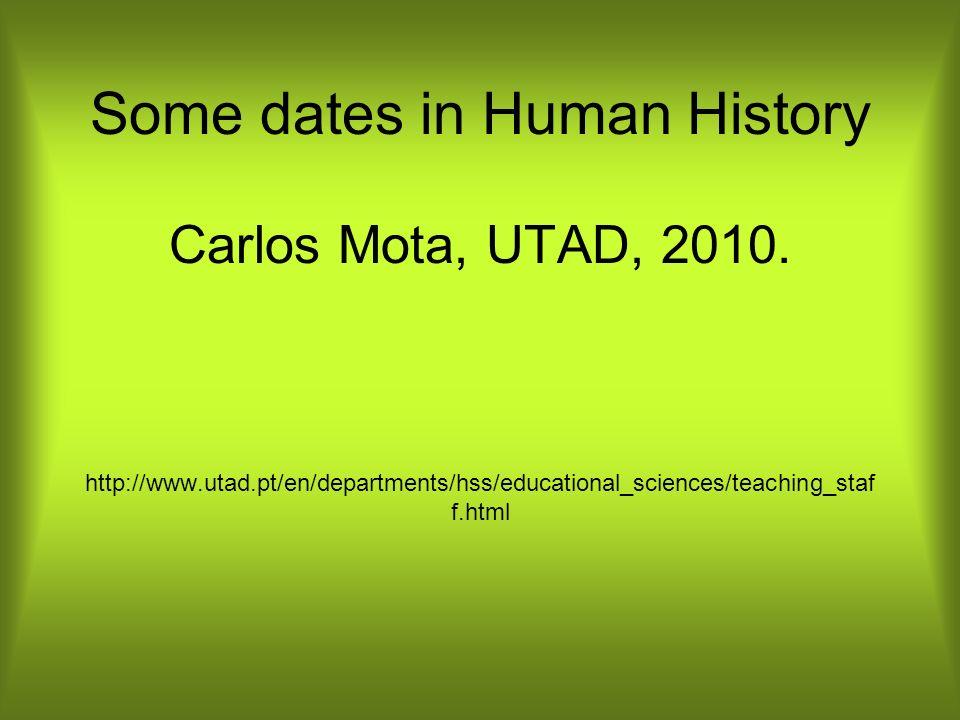 Some dates in Human History Carlos Mota, UTAD, 2010. http://www.utad.pt/en/departments/hss/educational_sciences/teaching_staf f.html