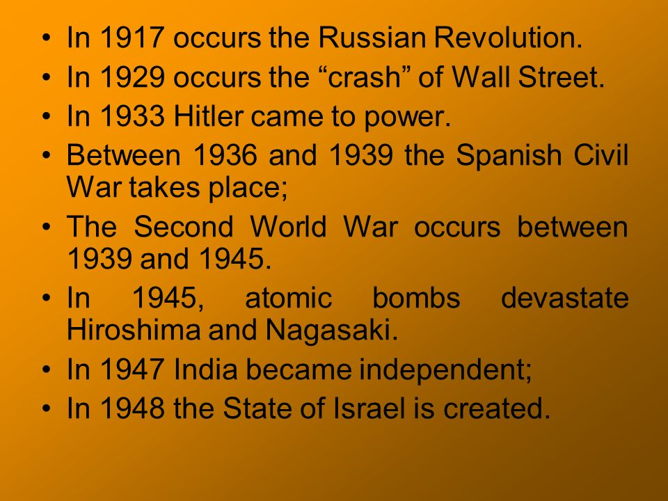 In 1917 occurs the Russian Revolution. In 1929 occurs the crash of Wall Street. In 1933 Hitler came to power. Between 1936 and 1939 the Spanish Civil