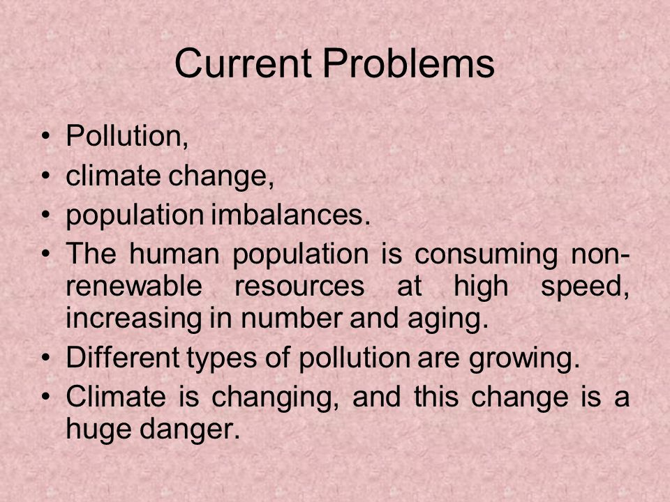 Current Problems Pollution, climate change, population imbalances. The human population is consuming non- renewable resources at high speed, increasin