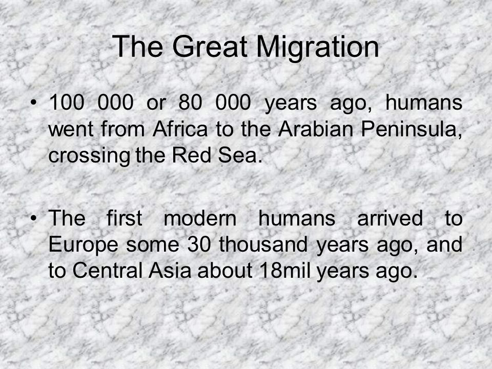 The Great Migration 100 000 or 80 000 years ago, humans went from Africa to the Arabian Peninsula, crossing the Red Sea. The first modern humans arriv