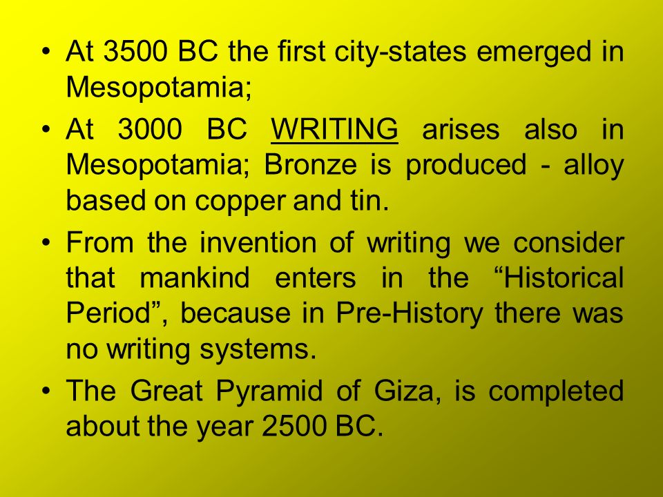 At 3500 BC the first city-states emerged in Mesopotamia; At 3000 BC WRITING arises also in Mesopotamia; Bronze is produced - alloy based on copper and
