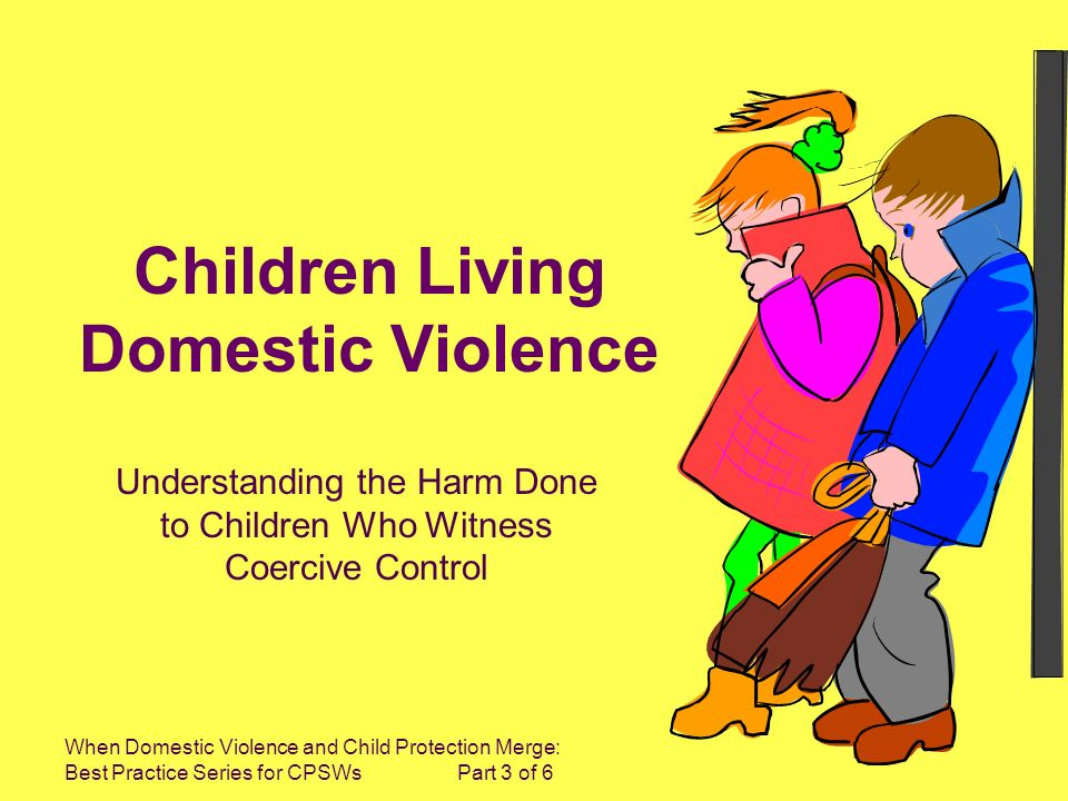 When Domestic Violence and Child Protection Merge: Best Practice Series for CPSWs Part 3 of 6 Children Living Domestic Violence Understanding the Harm