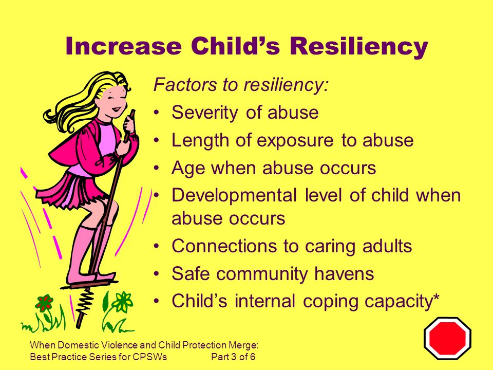 When Domestic Violence and Child Protection Merge: Best Practice Series for CPSWs Part 3 of 6 Increase Childs Resiliency Factors to resiliency: Severi