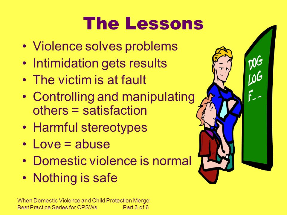 When Domestic Violence and Child Protection Merge: Best Practice Series for CPSWs Part 3 of 6 The Lessons Violence solves problems Intimidation gets r