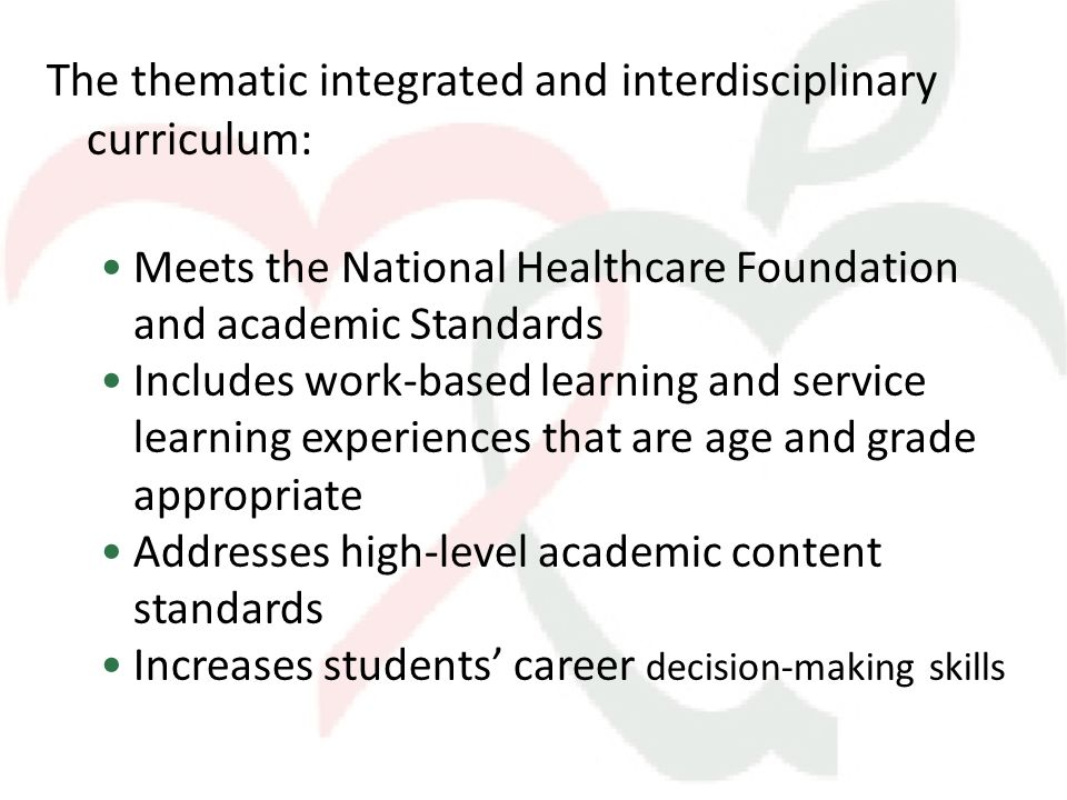 The thematic integrated and interdisciplinary curriculum: Meets the National Healthcare Foundation and academic Standards Includes work-based learning