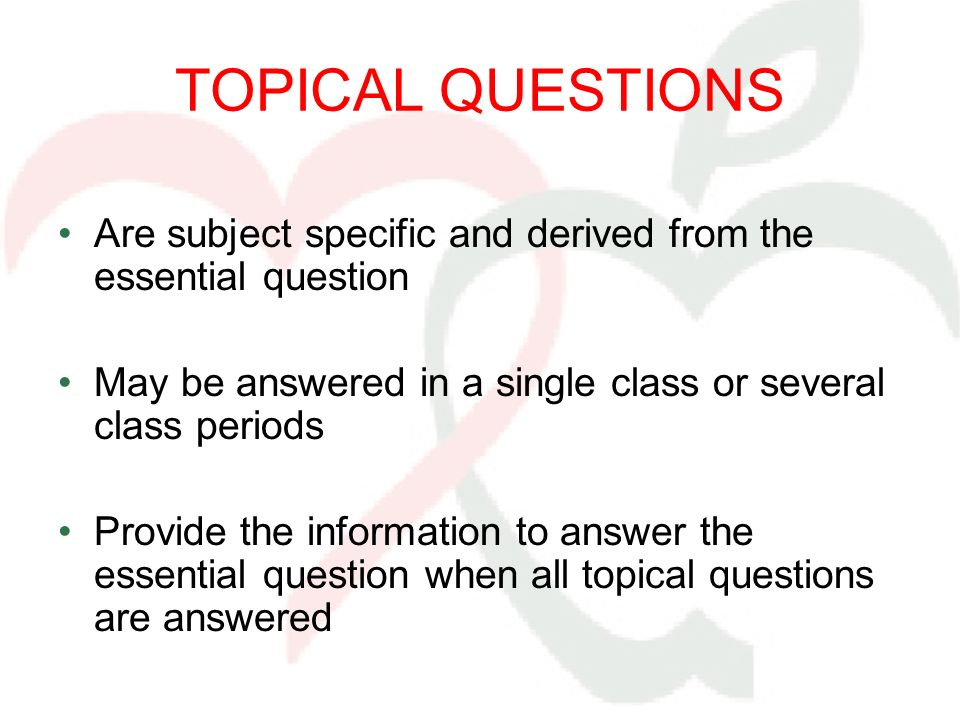TOPICAL QUESTIONS Are subject specific and derived from the essential question May be answered in a single class or several class periods Provide the