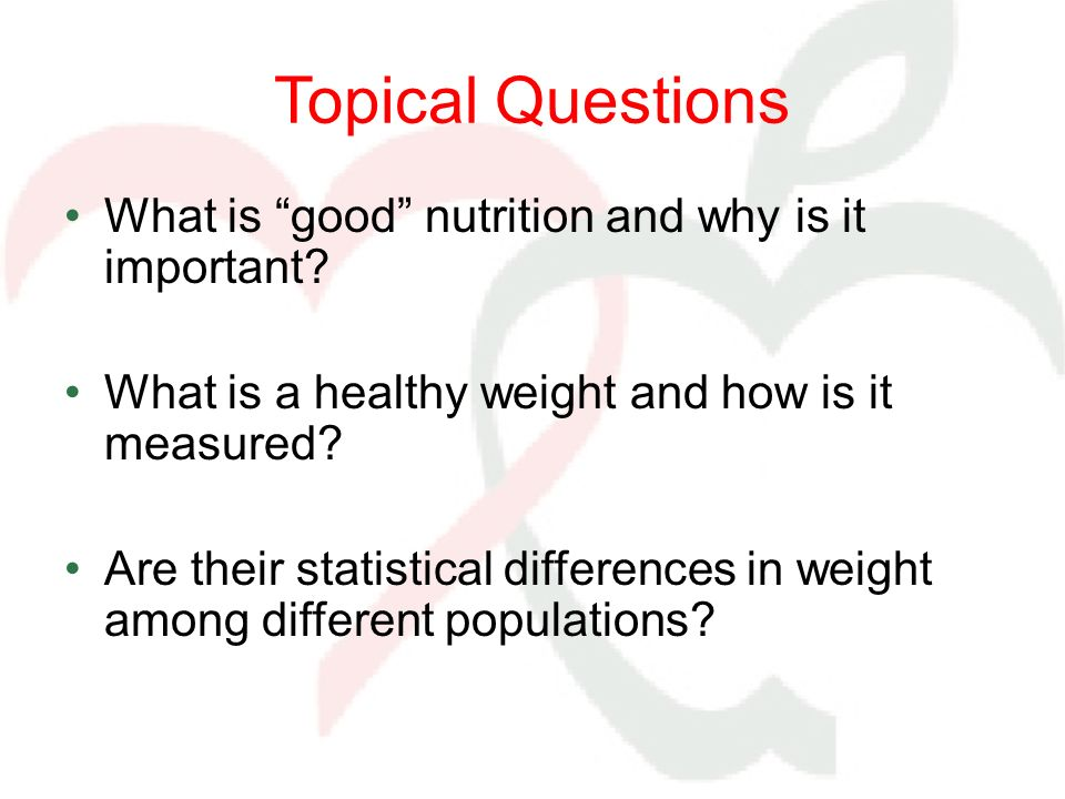 Topical Questions What is good nutrition and why is it important? What is a healthy weight and how is it measured? Are their statistical differences i
