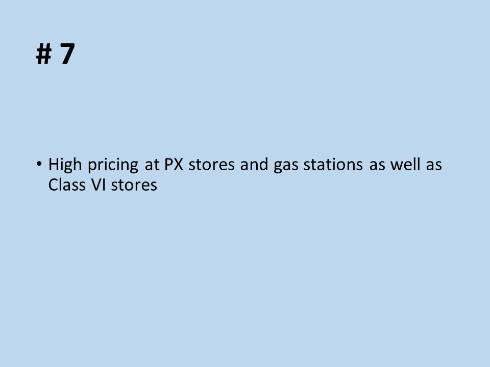 # 7 High pricing at PX stores and gas stations as well as Class VI stores