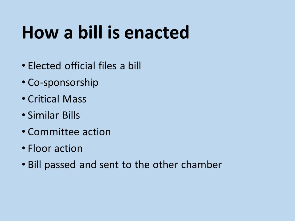 How a bill is enacted Elected official files a bill Co-sponsorship Critical Mass Similar Bills Committee action Floor action Bill passed and sent to t