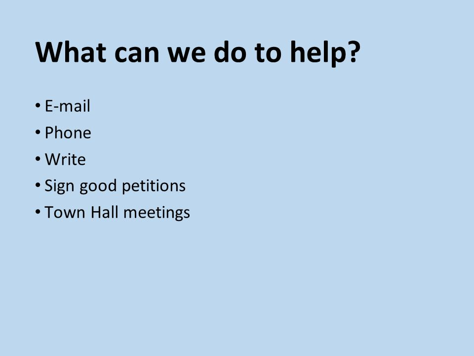 What can we do to help? E-mail Phone Write Sign good petitions Town Hall meetings