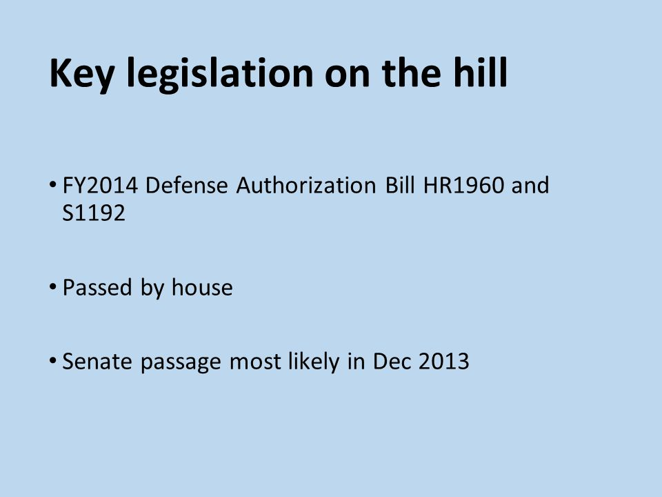 Key legislation on the hill FY2014 Defense Authorization Bill HR1960 and S1192 Passed by house Senate passage most likely in Dec 2013