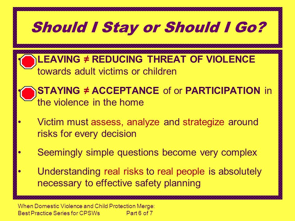 When Domestic Violence and Child Protection Merge: Best Practice Series for CPSWs Part 6 of 7 Should I Stay or Should I Go? LEAVING REDUCING THREAT OF
