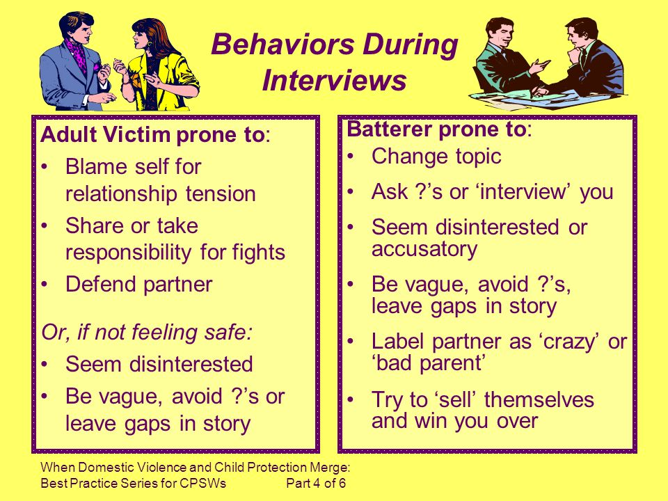When Domestic Violence and Child Protection Merge: Best Practice Series for CPSWs Part 4 of 6 Adult Victim prone to: Blame self for relationship tension Share or take responsibility for fights Defend partner Or, if not feeling safe: Seem disinterested Be vague, avoid s or leave gaps in story Batterer prone to: Change topic Ask s or interview you Seem disinterested or accusatory Be vague, avoid s, leave gaps in story Label partner as crazy or bad parent Try to sell themselves and win you over Behaviors During Interviews