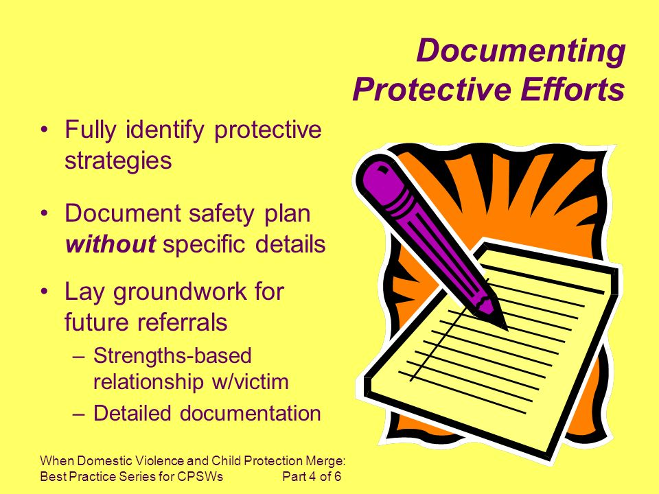 When Domestic Violence and Child Protection Merge: Best Practice Series for CPSWs Part 4 of 6 Fully identify protective strategies Document safety plan without specific details Lay groundwork for future referrals –Strengths-based relationship w/victim –Detailed documentation Documenting Protective Efforts