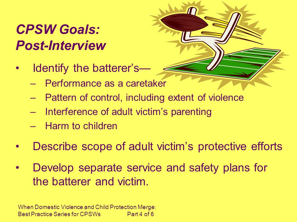 When Domestic Violence and Child Protection Merge: Best Practice Series for CPSWs Part 4 of 6 Identify the batterers –Performance as a caretaker –Patt